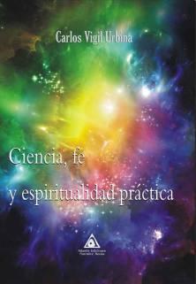 Ciencia, fe y espiritualidad práctica, una obra de Carlos Vigil Urbina