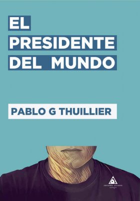 El presidente del mundo, una novela de Pablo G. Thuillier