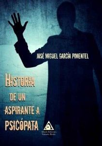Historia de un aspirante a psicópata, una novela de José Miguel García Pimentel.