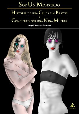 Soy un monstruo. Historia de una chica sin brazos y concierto por una niña muerta, una novela urbana escrita por Ángel Narváez Sánchez.