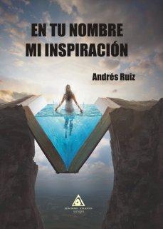 En tu nombre mi inspiración, un libro escrito por Andrés Ruíz.