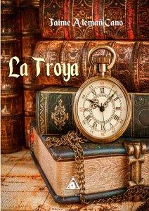 La Troya, una novela de Jaime Alemañ Cano. (www.edicionesatlantis.com)