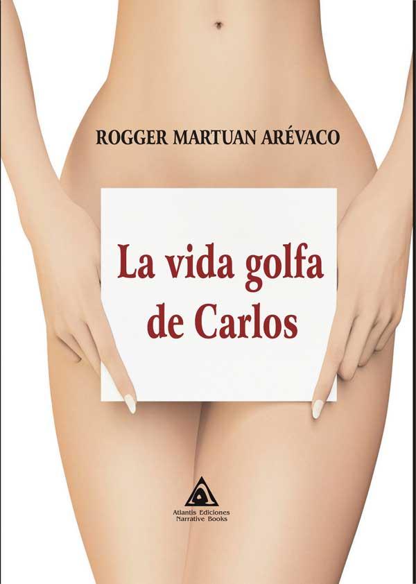 La vida Golfa de Carlos, una novela de Rogelio Martínez Arévalo