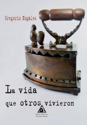 La vida que otros vivieron, una novela de Gregorio Nogales.