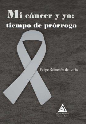 Mi cáncer y yo: tiempo de prórroga, una novela de Felipe Belinchón de Lucio