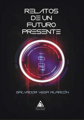 Relatos de un futuro presente, una obra de Salvador Vega Alarcón
